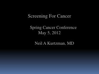 Screening  For  Cancer        Spring Cancer Conference May 5, 2012          Neil A Kurtzman, MD