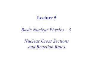 Lecture 5 Basic Nuclear Physics – 3  Nuclear Cross Sections and Reaction Rates