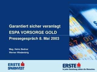 Garantiert sicher veranlagt ESPA VORSORGE GOLD Pressegespräch 8. Mai 2003 Mag. Heinz Bednar