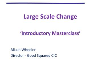Large Scale Change �Introductory Masterclass� Alison Wheeler Director - Good Squared CIC
