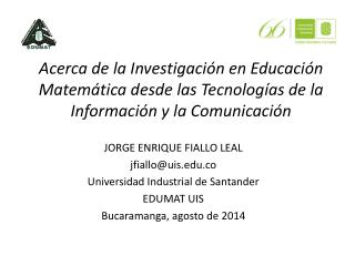 J ORGE  ENRIQUE FIALLO LEAL jfiallo@uis.co Universidad Industrial de Santander EDUMAT UIS