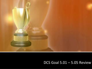 DCS Goal 5.01 � 5.05 Review
