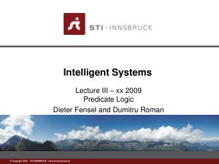 Lecture III – xx 2009 Predicate Logic Dieter Fensel and Dumitru Roman