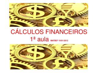 CÁLCULOS FINANCEIROS  1ª aula  MATB07 19/01/2012