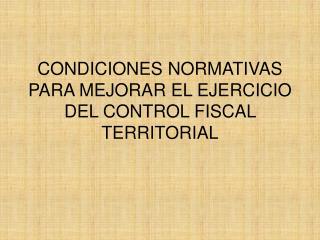 CONDICIONES NORMATIVAS PARA MEJORAR EL EJERCICIO DEL CONTROL FISCAL TERRITORIAL