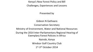 Kenya's New Forest Policy and Bill Challenges, Experiences and Lessons Presented by