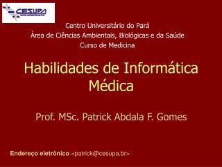 Habilidades de Inform�tica M�dica Prof. MSc. Patrick Abdala F. Gomes