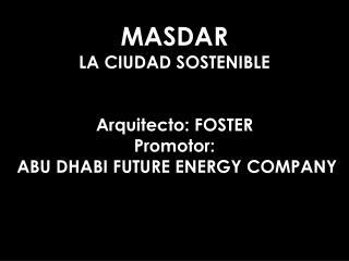 MASDAR LA CIUDAD SOSTENIBLE Arquitecto: FOSTER Promotor:  ABU DHABI FUTURE ENERGY COMPANY