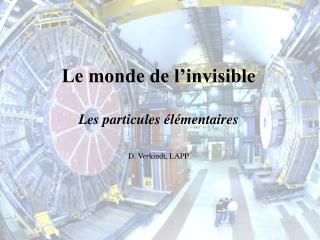 Le monde de l'invisible Les particules élémentaires D. Verkindt, LAPP