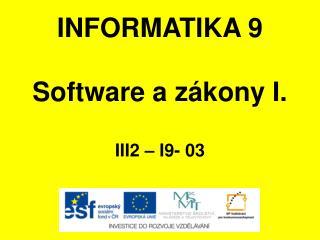 INFORMATIKA 9 Software a zákony I. III2 – I9-  03