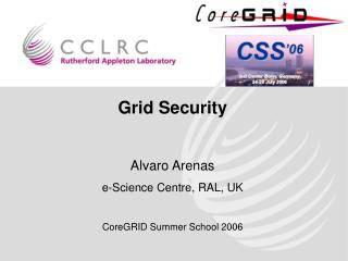 Grid Security Alvaro Arenas e-Science Centre, RAL, UK CoreGRID Summer School 2006