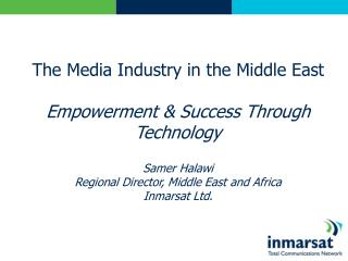 The Media Industry in the Middle East  Empowerment  Success Through Technology  Samer Halawi Regional Director, Middle E
