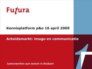 Kennisplatform p &o 16 april 2009 Arbeidsmarkt: imago en communicatie
