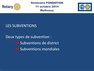 LES SUBVENTIONS Deux types de subvention : ➡  S ubventions de district ➡ Subventions mondiales