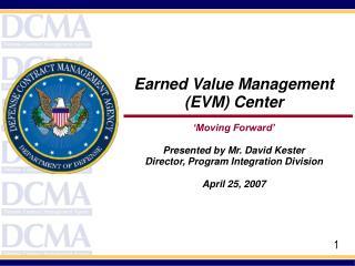 Earned Value Management (EVM) Center  'Moving Forward' Presented by Mr. David Kester