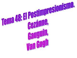 Tema 48: El Postimpresionismo. Cez�nne, Gauguin, Van Gogh