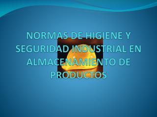NORMAS DE HIGIENE Y SEGURIDAD INDUSTRIAL EN ALMACENAMIENTO DE PRODUCTOS