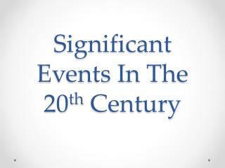 Significant Events In  T he 20 th  Century