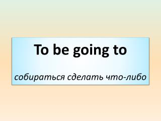 To be going to  собираться сделать что-либо