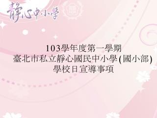 103 學年 度第一學期 臺北市私立靜心國民中小學 ( 國小部 ) 學校日宣導事項