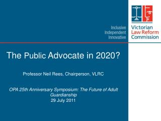 The Public Advocate in 2020   Professor Neil Rees, Chairperson, VLRC    OPA 25th Anniversary Symposium: The Future of Ad
