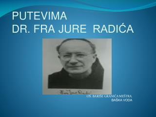 PUTEVIMA   DR. FRA JURE RADI?A