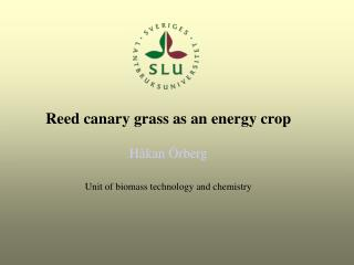 Reed canary grass as an energy crop Håkan Örberg Unit of biomass technology and chemistry