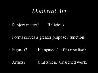 Medieval Art Subject matter? 	Religious   Forms serves a greater purpose / function