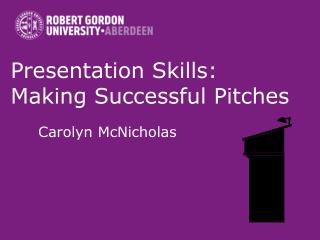 Presentation Skills:  Making Successful Pitches Carolyn McNicholas