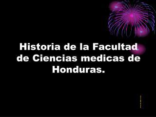 Historia de la Facultad de Ciencias medicas de Honduras.