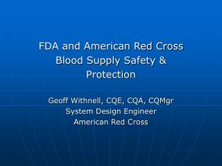 FDA and American Red Cross  Blood Supply Safety  Protection  Geoff Withnell, CQE, CQA, CQMgr System Design Engineer  Ame
