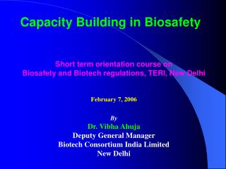 Capacity Building in Biosafety     Short term orientation course on  Biosafety and Biotech regulations, TERI, New Delhi