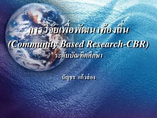 การวิจัยเพื่อพัฒนาท้องถิ่น  (Community Based Research-CBR) ระดับบัณฑิตศึกษา บัญชร  แก้วส่อง