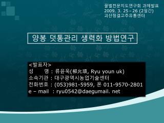 < 발표자 > 성      명  :  류윤욱 ( 柳允頊 , Ryu youn uk) 소속기관  :  대구광역시농업기술센터