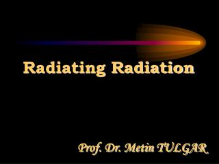 Radiating Radiation Prof. Dr. Metin TULGAR
