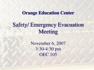 Orange Education Center Safety/ Emergency Evacuation Meeting November 6, 2007 3:30-4:30 pm OEC 105