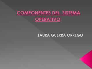 COMPONENTES DEL  SISTEMA  OPERATIVO .