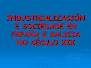INDUSTRIALIZACIÓN E SOCIEDADE EN ESPAÑA E GALICIA NO SÉCULO XIX