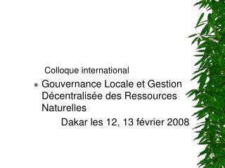 Colloque international  Gouvernance Locale et Gestion D centralis e des Ressources Naturelles            Dakar les 12, 1