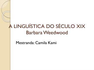 A LINGUÍSTICA DO SÉCULO XIX Barbara Weedwood