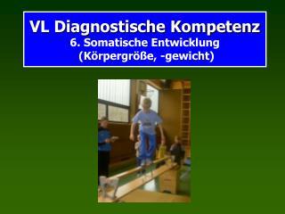 VL Diagnostische Kompetenz 6. Somatische Entwicklung  (Körpergröße, -gewicht)