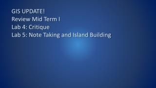GIS UPDATE! Review Mid Term I Lab 4: Critique Lab 5: Note Taking and Island Building
