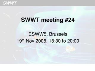 SWWT meeting #24 ESWW5, Brussels 19 th  Nov 2008, 18:30 to 20:00