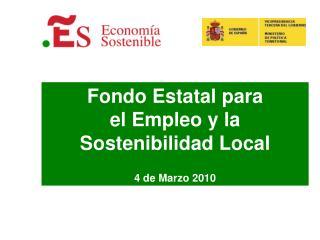 Fondo Estatal para  el Empleo y la Sostenibilidad Local  4 de Marzo 2010