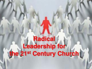 Radical Leadership for  the 21 st  Century Church