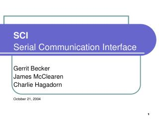 SCI  Serial Communication Interface  Gerrit Becker James McClearen Charlie Hagadorn  October 21, 2004