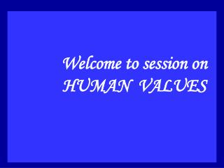 Welcome to session on HUMAN  VALUES
