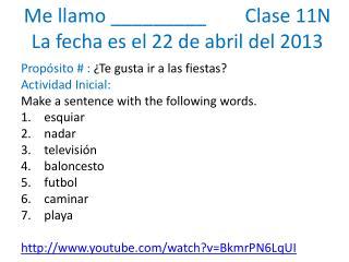 Me  llamo  _________         Clase 11N La  fecha es  el  22  de  abril  del 2013