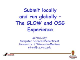 Submit locally  and run globally – The GLOW and OSG Experience