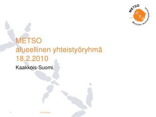 METSO  alueellinen yhteistyöryhmä 18.2.2010